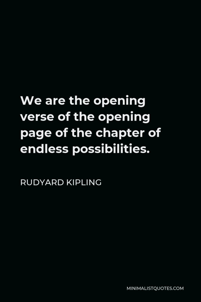 Rudyard Kipling Quote - We are the opening verse of the opening page of the chapter of endless possibilities.