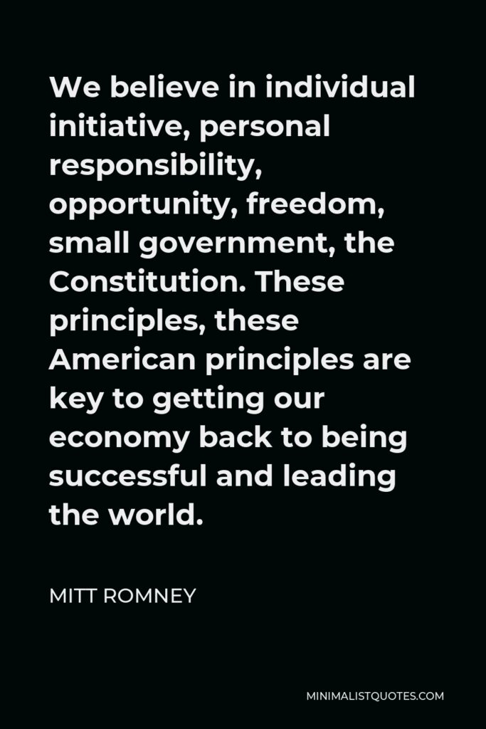 Mitt Romney Quote - We believe in individual initiative, personal responsibility, opportunity, freedom, small government, the Constitution. These principles, these American principles are key to getting our economy back to being successful and leading the world.