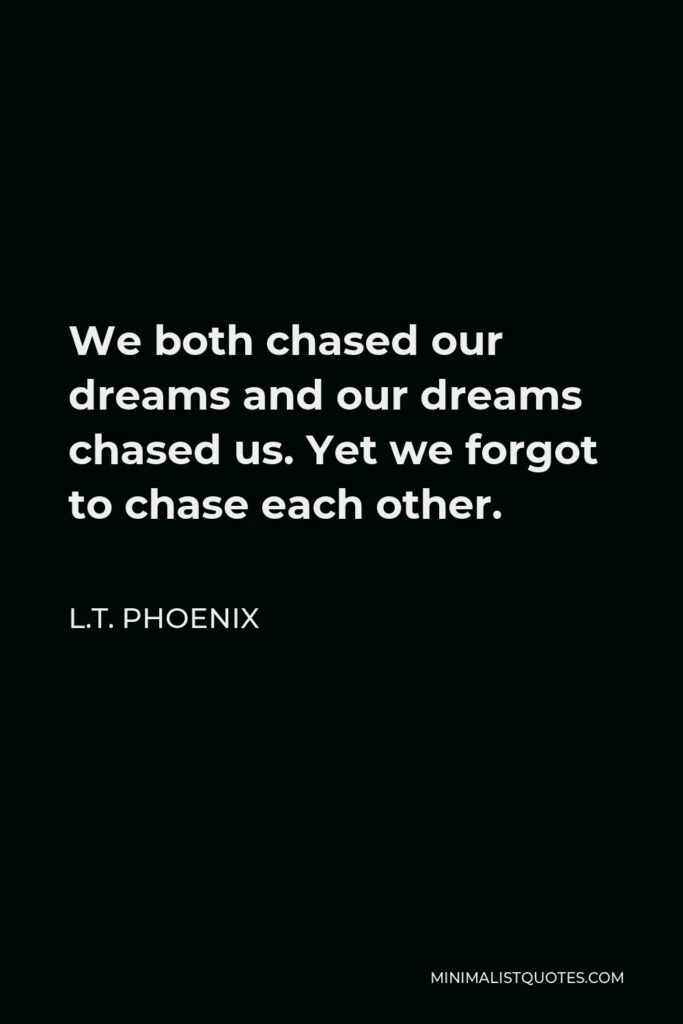 L.T. Phoenix Quote - We both chased our dreams and our dreams chased us. Yet we forgot to chase each other.