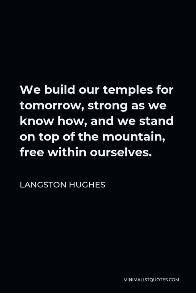 Langston Hughes Quote - We build our temples for tomorrow, strong as we know how, and we stand on top of the mountain, free within ourselves.
