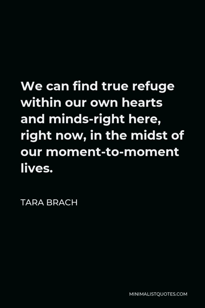 Tara Brach Quote - We can find true refuge within our own hearts and minds-right here, right now, in the midst of our moment-to-moment lives.