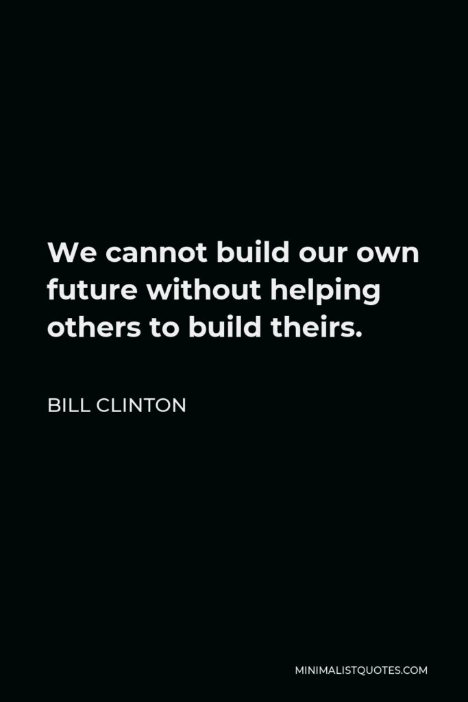 Bill Clinton Quote - We cannot build our own future without helping others to build theirs.