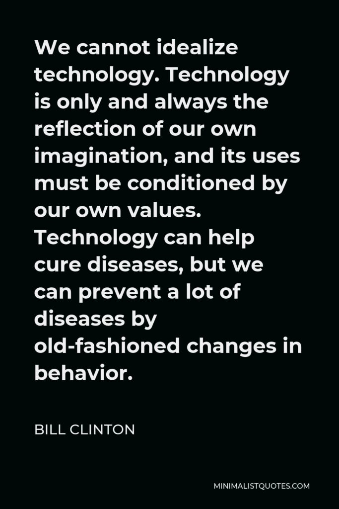 Bill Clinton Quote - We cannot idealize technology. Technology is only and always the reflection of our own imagination, and its uses must be conditioned by our own values. Technology can help cure diseases, but we can prevent a lot of diseases by old-fashioned changes in behavior.