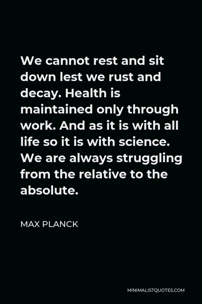 Max Planck Quote - We cannot rest and sit down lest we rust and decay. Health is maintained only through work. And as it is with all life so it is with science. We are always struggling from the relative to the absolute.