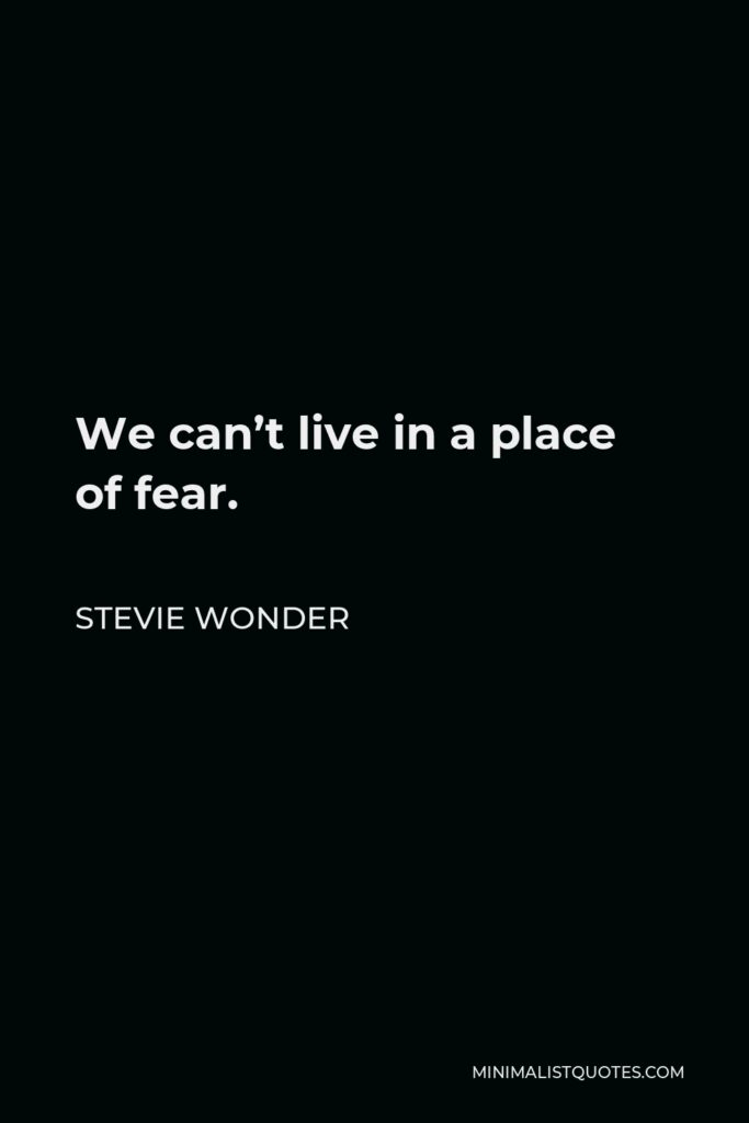 Stevie Wonder Quote - We can't live in a place of fear.