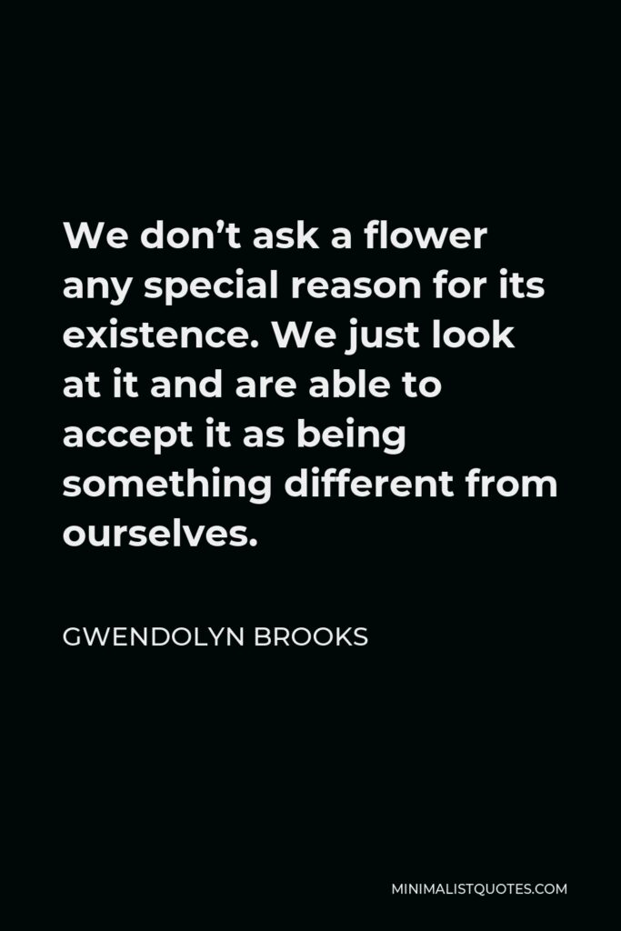 Gwendolyn Brooks Quote - We don't ask a flower any special reason for its existence. We just look at it and are able to accept it as being something different from ourselves.