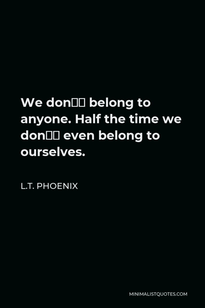 L.T. Phoenix Quote - We don't belong to anyone. Half the time we don't even belong to ourselves.