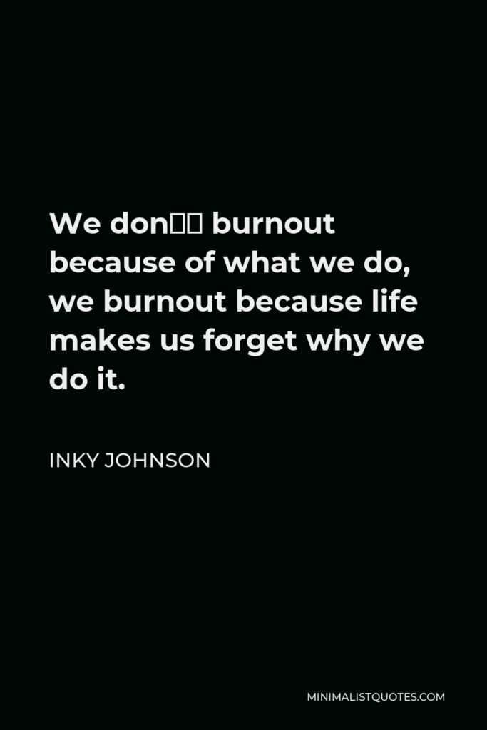 Inky Johnson Quote - We don't burnout because of what we do, we burnout because life makes us forget why we do it.