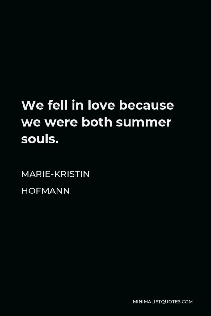 Marie-Kristin Hofmann Quote - We fell in love because we were both summer souls.