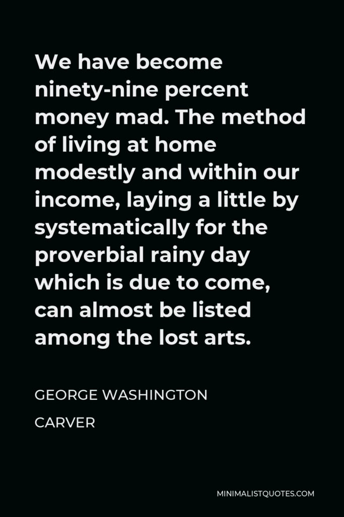 George Washington Carver Quote - We have become ninety-nine percent money mad. The method of living at home modestly and within our income, laying a little by systematically for the proverbial rainy day which is due to come, can almost be listed among the lost arts.