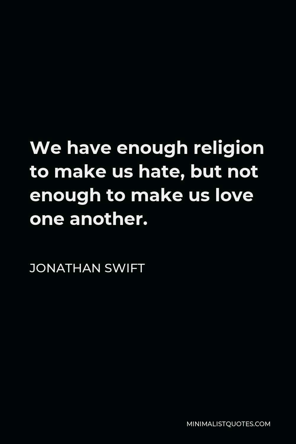 Jonathan Swift Quote - We have enough religion to make us hate, but not enough to make us love one another.