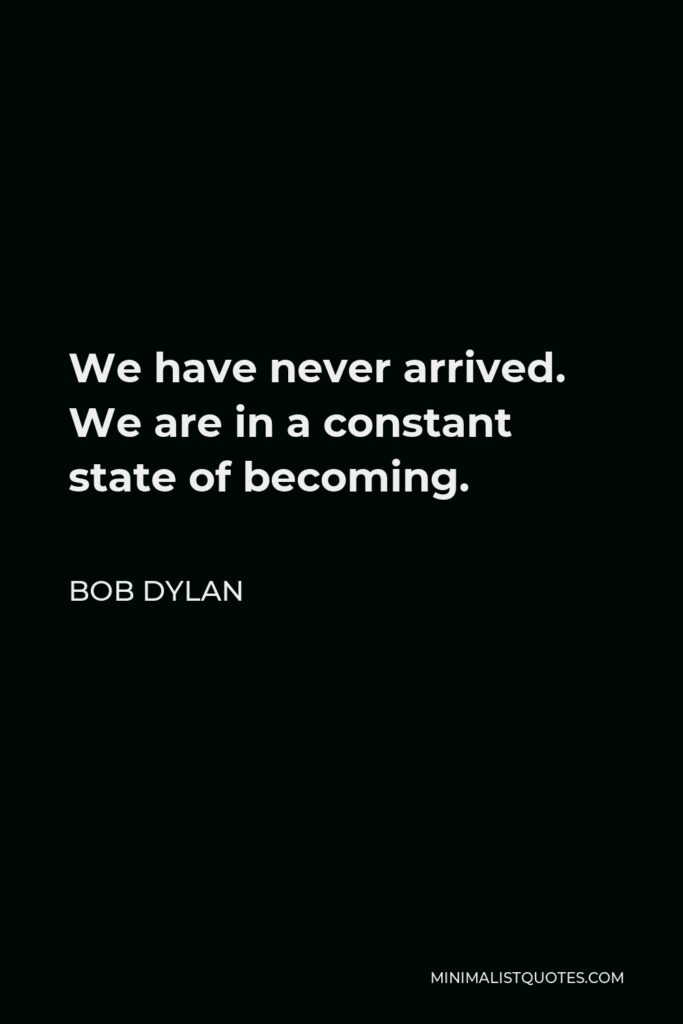 Bob Dylan Quote - We have never arrived. We are in a constant state of becoming.