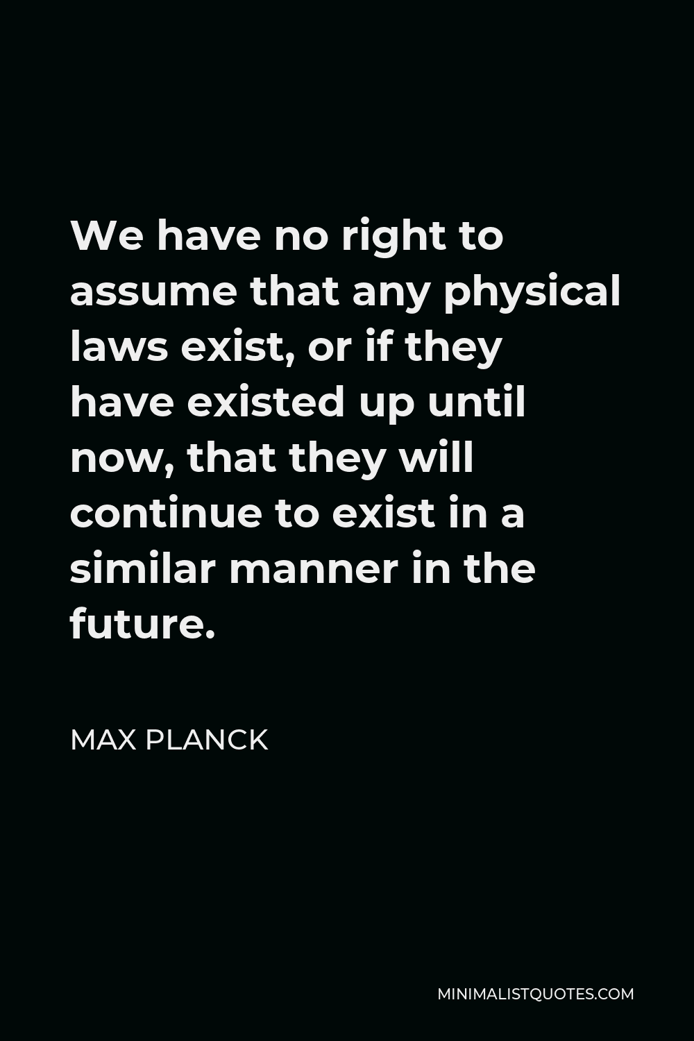 Max Planck Quote - We have no right to assume that any physical laws exist, or if they have existed up until now, that they will continue to exist in a similar manner in the future.