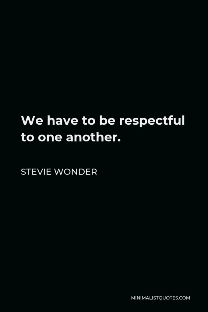 Stevie Wonder Quote - We have to be respectful to one another.