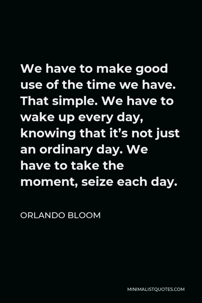 Orlando Bloom Quote - We have to make good use of the time we have. That simple. We have to wake up every day, knowing that it's not just an ordinary day. We have to take the moment, seize each day.