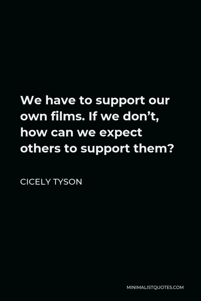 Cicely Tyson Quote - We have to support our own films. If we don't, how can we expect others to support them?