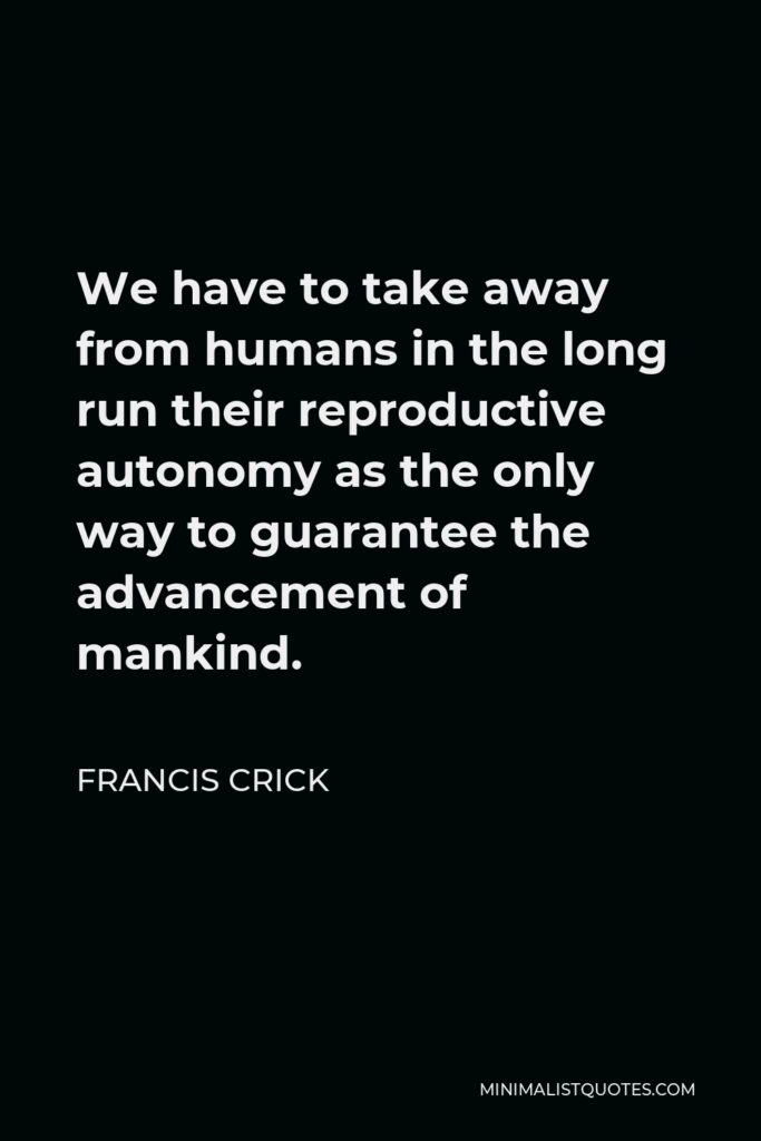 Francis Crick Quote - We have to take away from humans in the long run their reproductive autonomy as the only way to guarantee the advancement of mankind.