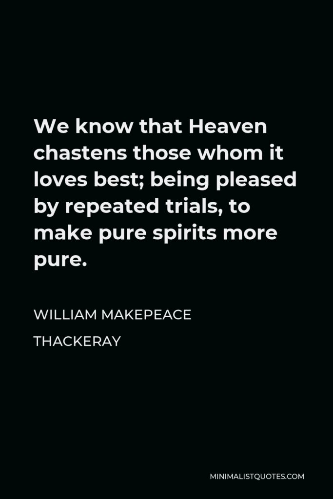 William Makepeace Thackeray Quote - We know that Heaven chastens those whom it loves best; being pleased by repeated trials, to make pure spirits more pure.