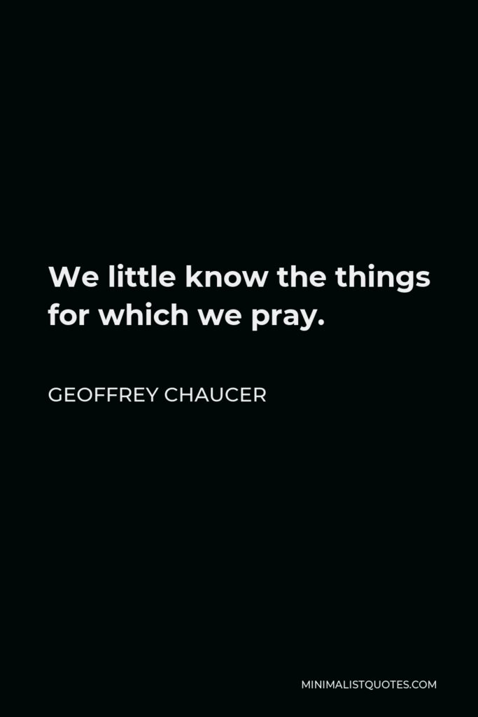 Geoffrey Chaucer Quote - We little know the things for which we pray.