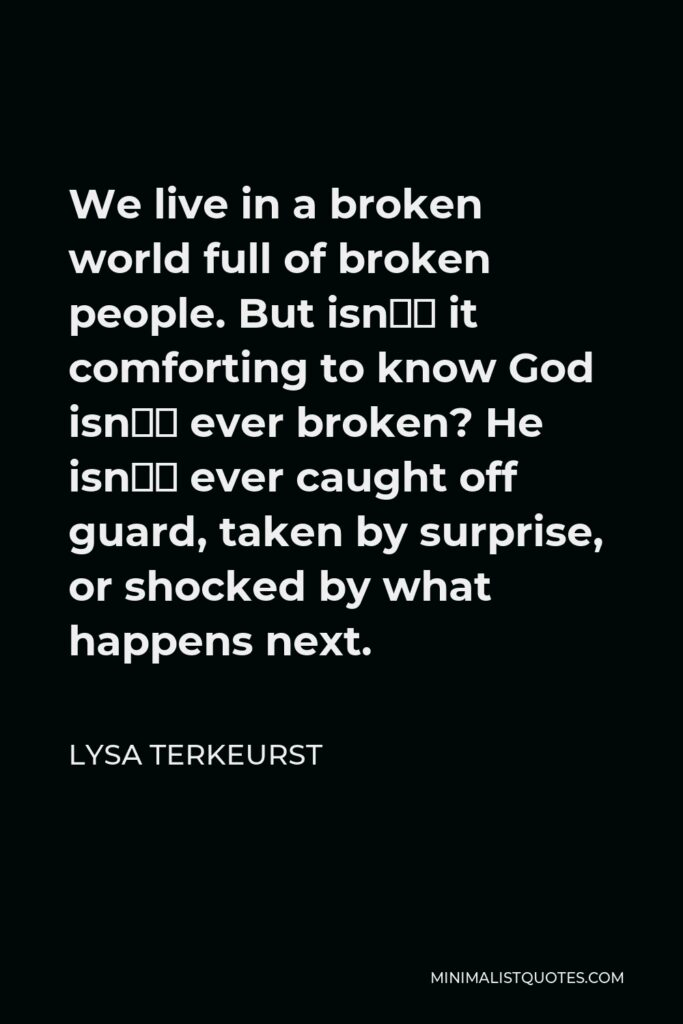 Lysa TerKeurst Quote - We live in a broken world full of broken people. But isn't it comforting to know God isn't ever broken? He isn't ever caught off guard, taken by surprise, or shocked by what happens next.