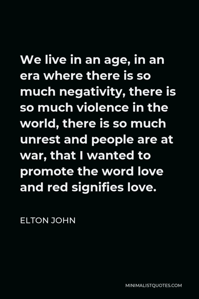 Elton John Quote - We live in an age, in an era where there is so much negativity, there is so much violence in the world, there is so much unrest and people are at war, that I wanted to promote the word love and red signifies love.