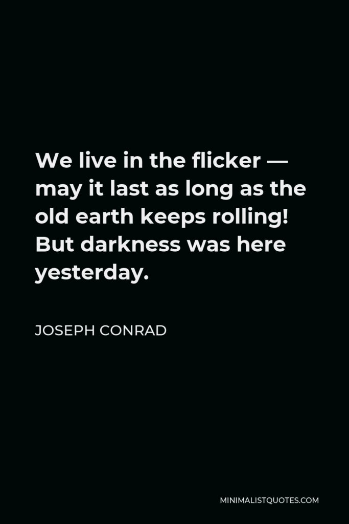 Joseph Conrad Quote - We live in the flicker — may it last as long as the old earth keeps rolling! But darkness was here yesterday.