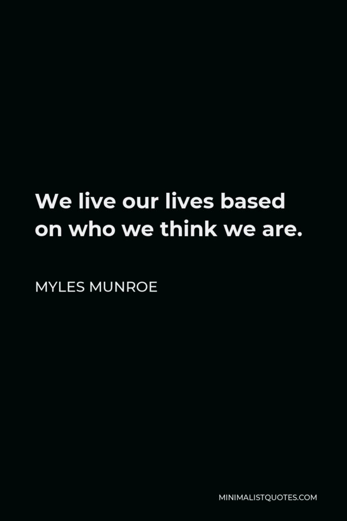 Myles Munroe Quote - We live our lives based on who we think we are.
