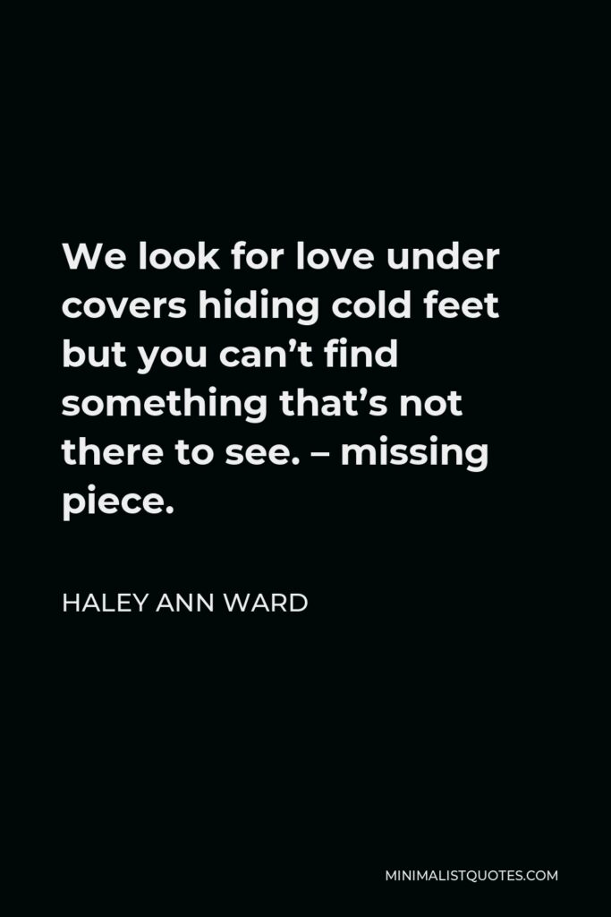 Haley Ann Ward Quote - We look for love under covers hiding cold feet but you can't find something that's not there to see. – missing piece.