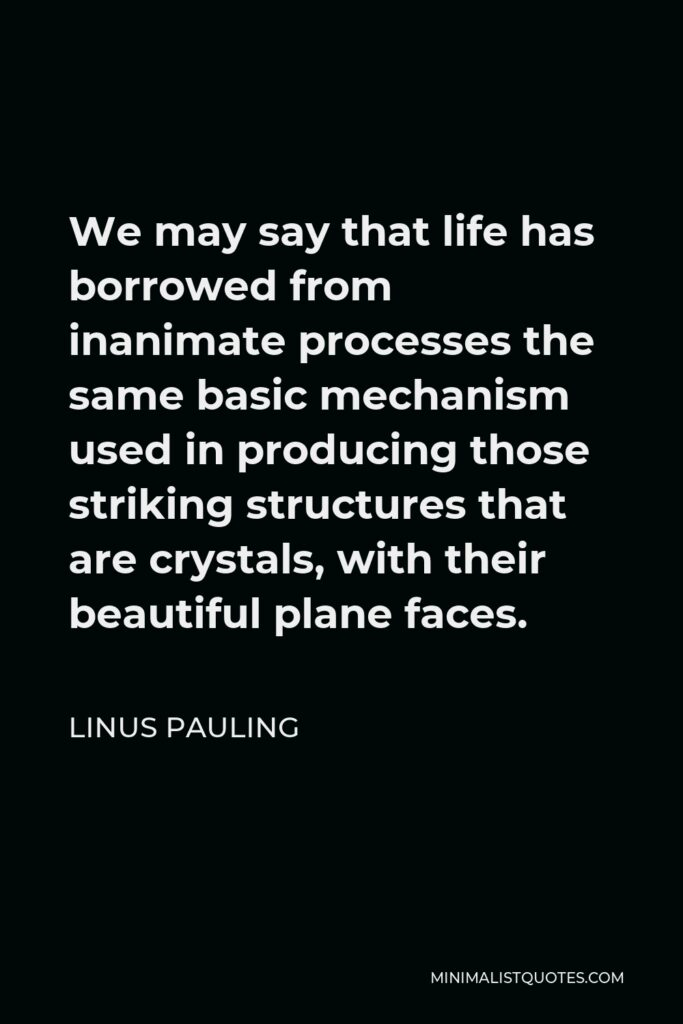 Linus Pauling Quote - We may say that life has borrowed from inanimate processes the same basic mechanism used in producing those striking structures that are crystals, with their beautiful plane faces.