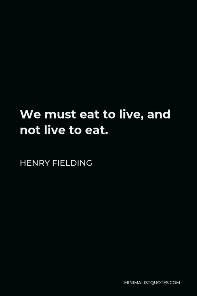 Henry Fielding Quote - We must eat to live, and not live to eat.