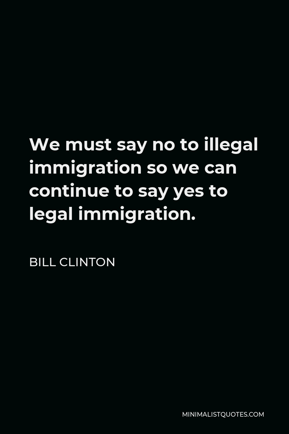 Bill Clinton Quote - We must say no to illegal immigration so we can continue to say yes to legal immigration.