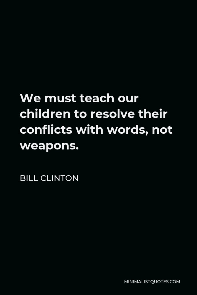 Bill Clinton Quote - We must teach our children to resolve their conflicts with words, not weapons.