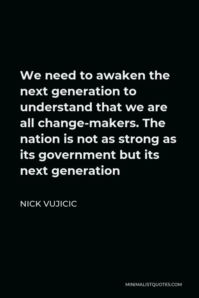 Nick Vujicic Quote - We need to awaken the next generation to understand that we are all change-makers. The nation is not as strong as its government but its next generation