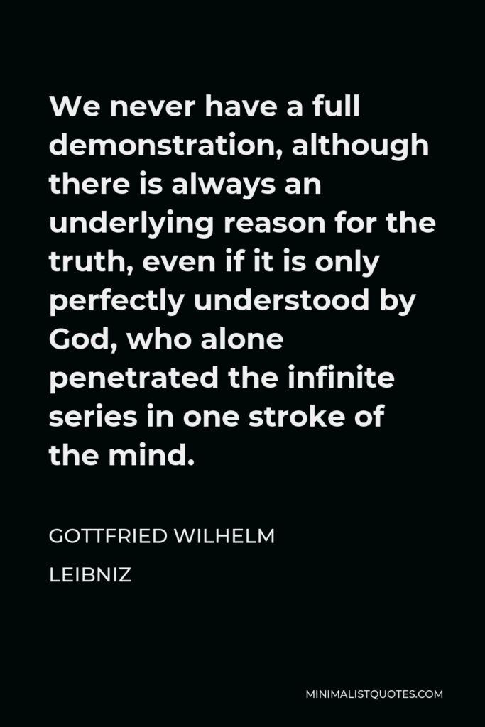 Gottfried Wilhelm Leibniz Quote - We never have a full demonstration, although there is always an underlying reason for the truth, even if it is only perfectly understood by God, who alone penetrated the infinite series in one stroke of the mind.
