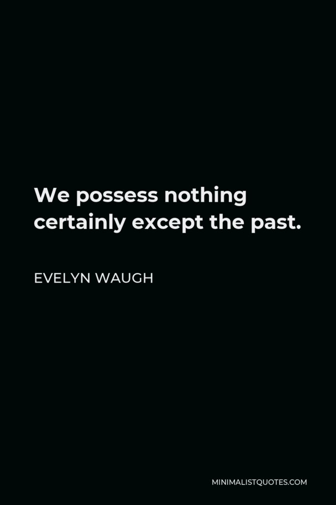 Evelyn Waugh Quote - We possess nothing certainly except the past.