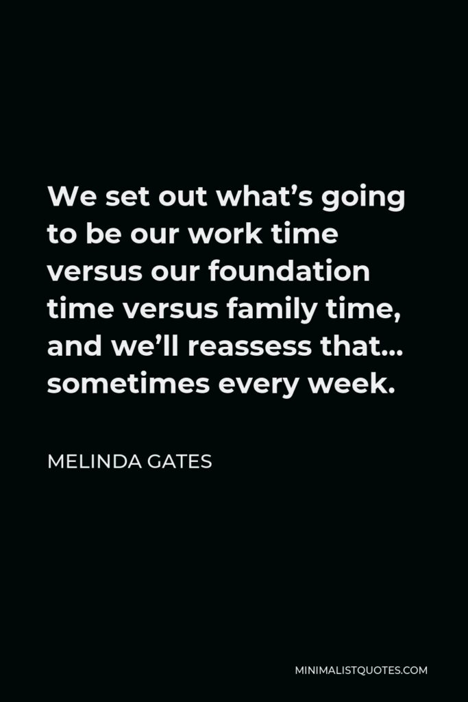 Melinda Gates Quote - We set out what's going to be our work time versus our foundation time versus family time, and we'll reassess that… sometimes every week.