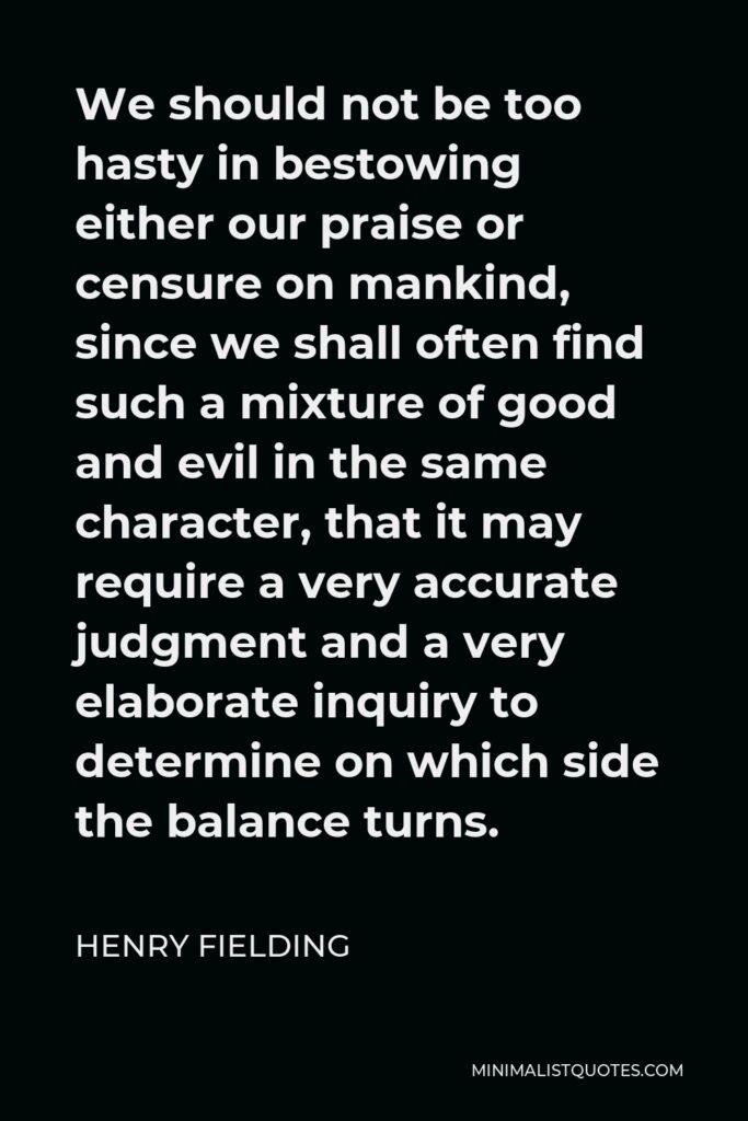 Henry Fielding Quote - We should not be too hasty in bestowing either our praise or censure on mankind, since we shall often find such a mixture of good and evil in the same character, that it may require a very accurate judgment and a very elaborate inquiry to determine on which side the balance turns.