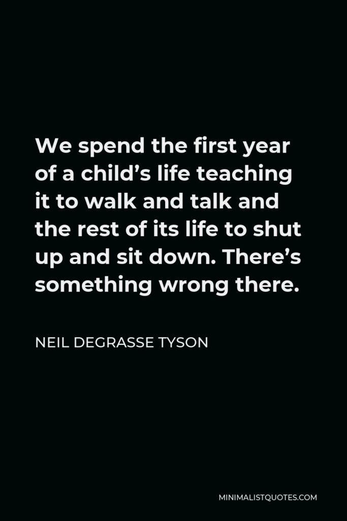 Neil deGrasse Tyson Quote - We spend the first year of a child's life teaching it to walk and talk and the rest of its life to shut up and sit down. There's something wrong there.