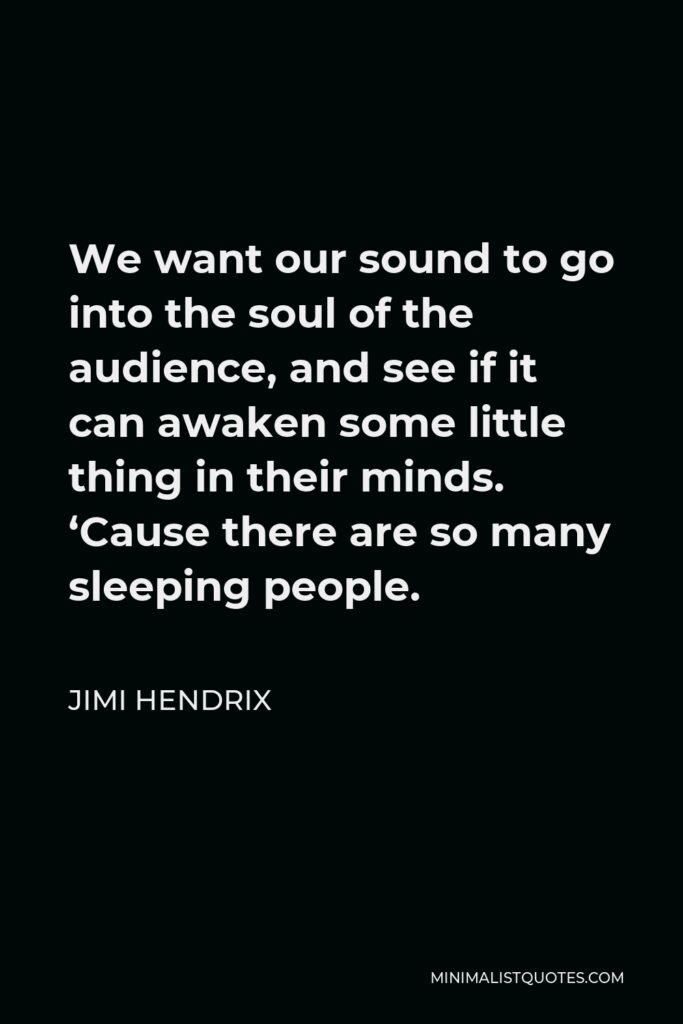 Jimi Hendrix Quote - We want our sound to go into the soul of the audience, and see if it can awaken some little thing in their minds. 'Cause there are so many sleeping people.
