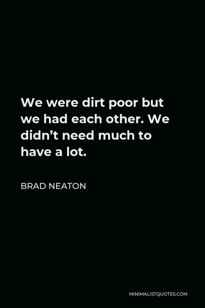Brad Neaton Quote - We were dirt poor but we had each other. We didn't need much to have a lot.