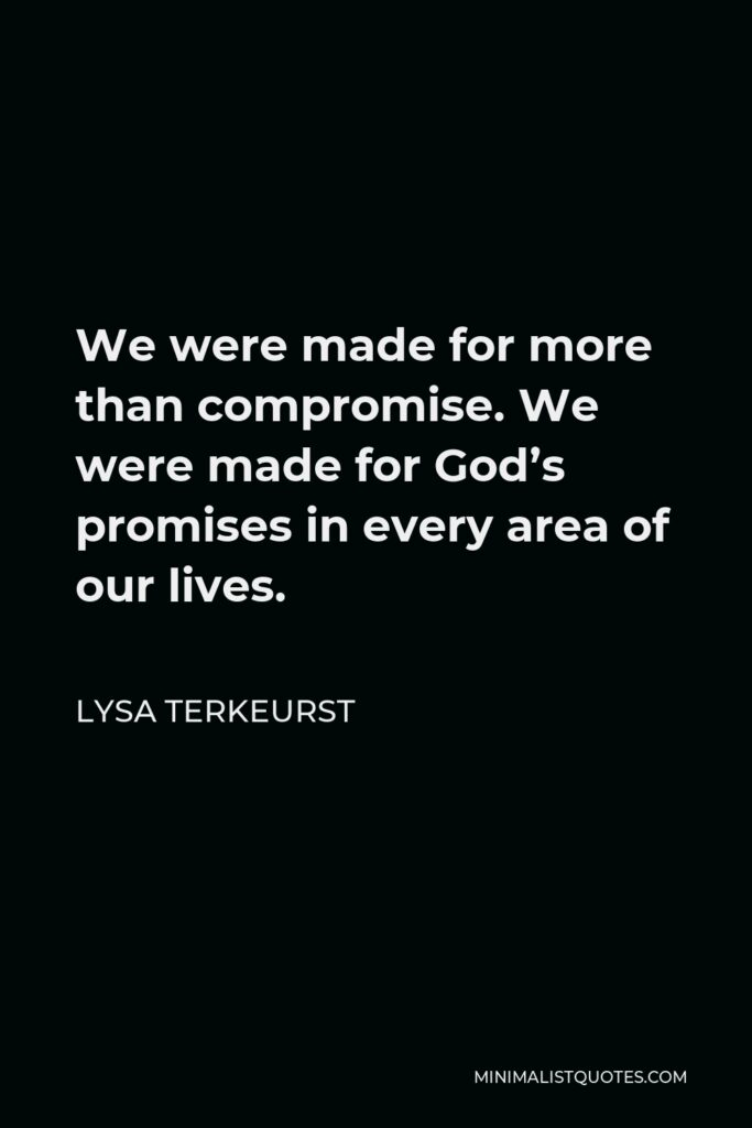 Lysa TerKeurst Quote - We were made for more than compromise. We were made for God's promises in every area of our lives.