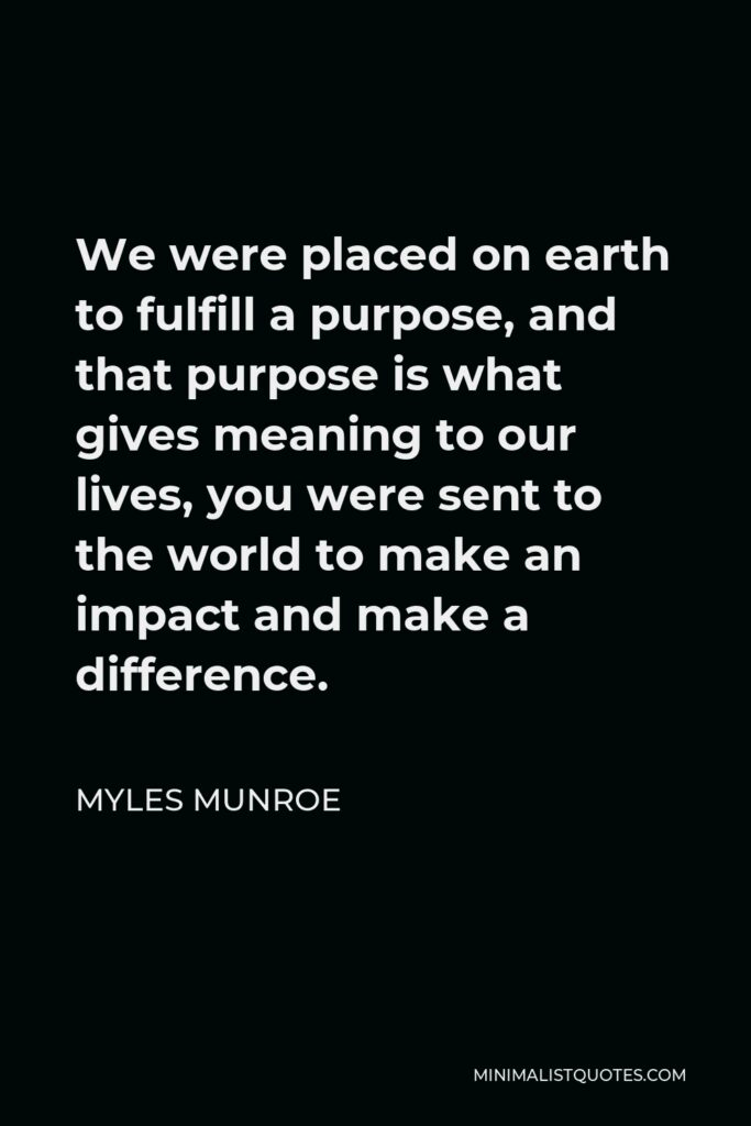 Myles Munroe Quote - We were placed on earth to fulfill a purpose, and that purpose is what gives meaning to our lives, you were sent to the world to make an impact and make a difference.