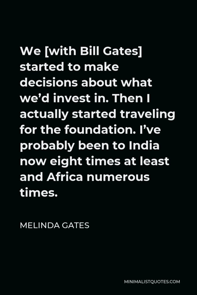 Melinda Gates Quote - We [with Bill Gates] started to make decisions about what we'd invest in. Then I actually started traveling for the foundation. I've probably been to India now eight times at least and Africa numerous times.