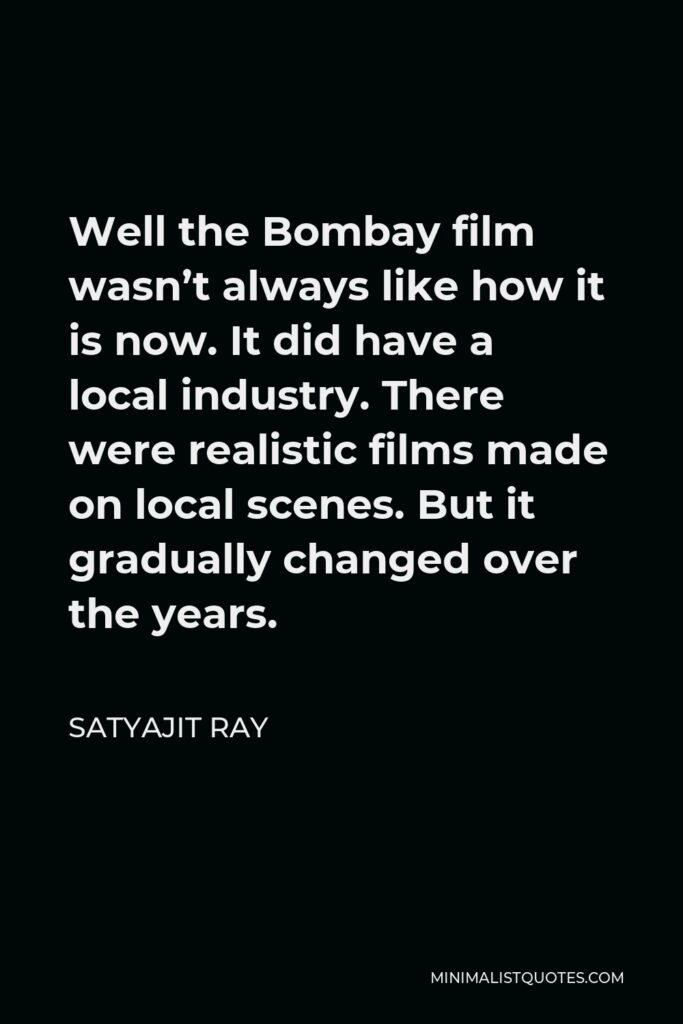 Satyajit Ray Quote - Well the Bombay film wasn't always like how it is now. It did have a local industry. There were realistic films made on local scenes. But it gradually changed over the years.