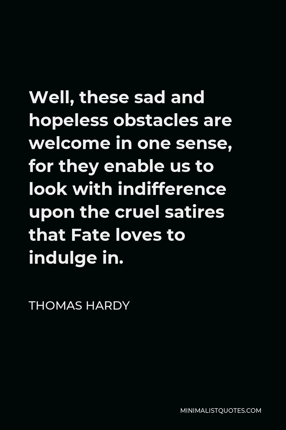 Thomas Hardy Quote - Well, these sad and hopeless obstacles are welcome in one sense, for they enable us to look with indifference upon the cruel satires that Fate loves to indulge in.