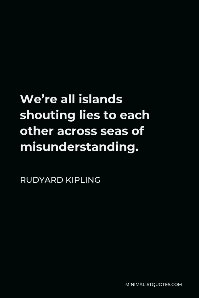 Rudyard Kipling Quote - We're all islands shouting lies to each other across seas of misunderstanding.