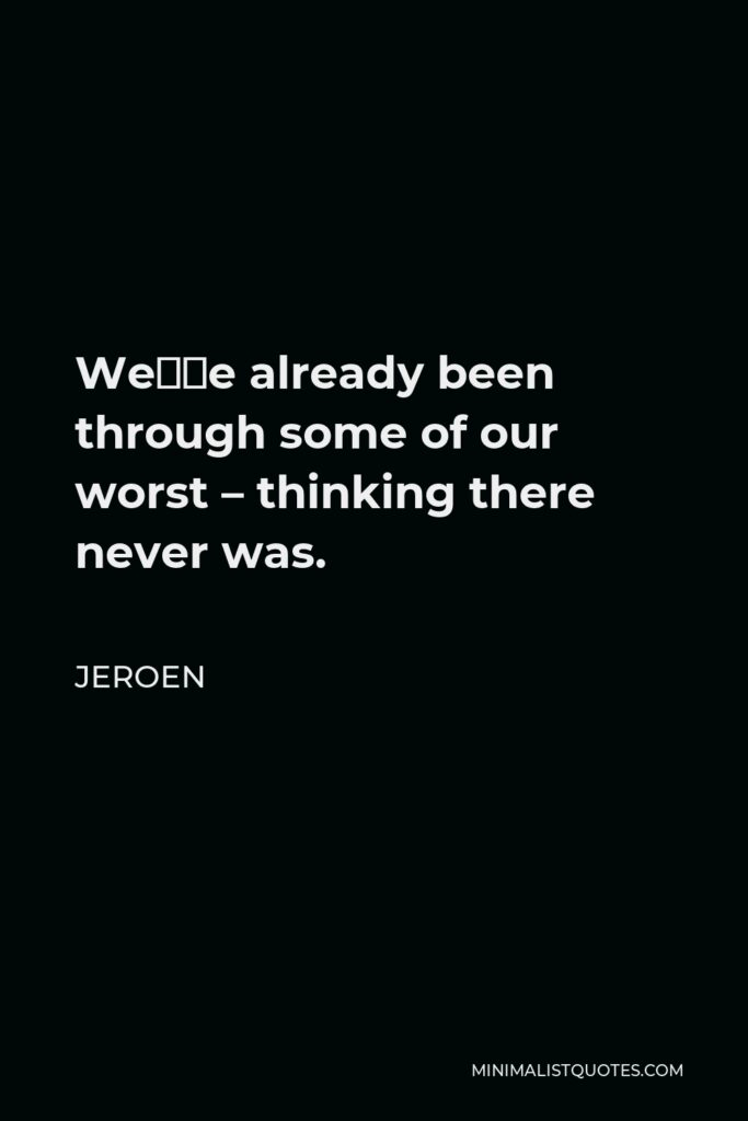 Jeroen Quote - We've already been through some of our worst – thinking there never was.