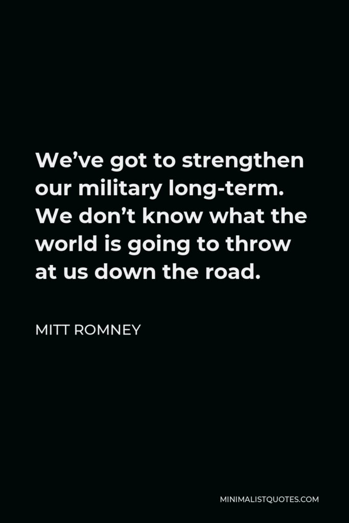Mitt Romney Quote - We've got to strengthen our military long-term. We don't know what the world is going to throw at us down the road.