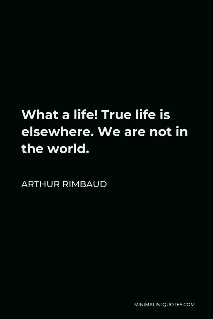Arthur Rimbaud Quote - What a life! True life is elsewhere. We are not in the world.