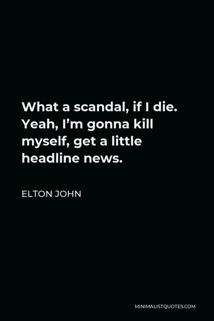 Elton John Quote - What a scandal, if I die. Yeah, I'm gonna kill myself, get a little headline news.
